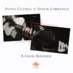 Fiona Cuthill & Stevie Lawrence: A Cruel Kindness (Fellside FECD244)