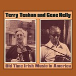 Terry Teahan and Gene Kelly: Old Time Irish Music in America (Topic 12TS352)