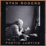 Stan Rogers: Poetic Justice (Fogarty's Cove FCM 011D)